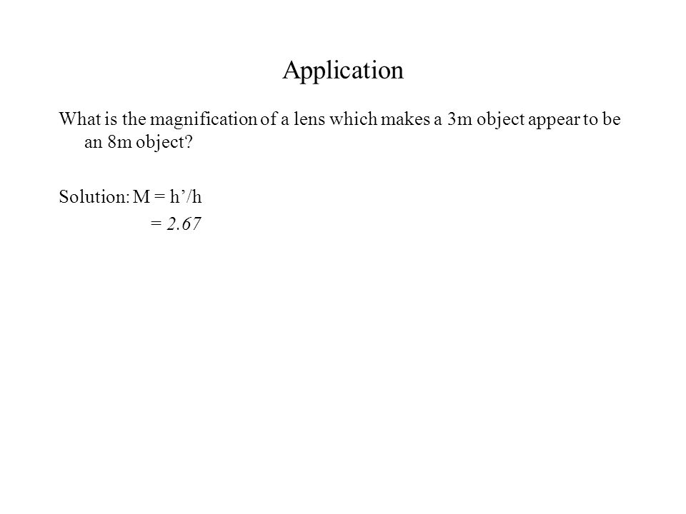 Application What is the magnification of a lens which makes a 3m object appear to be an 8m object.