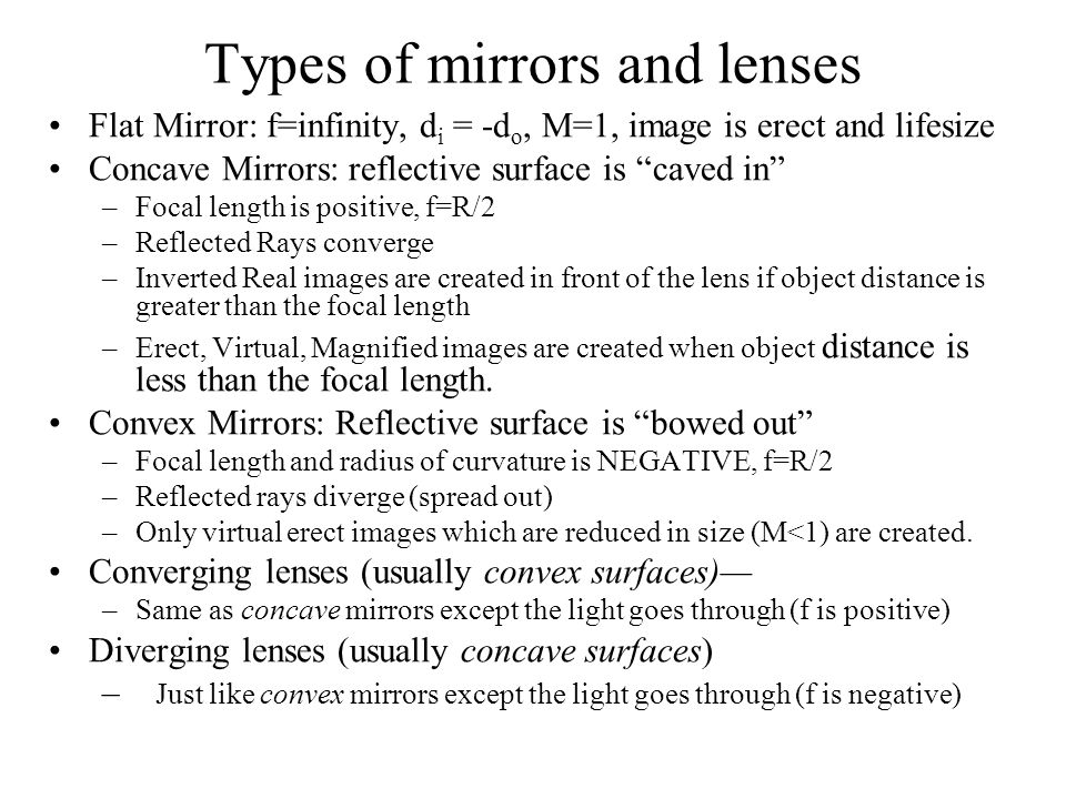 Types of mirrors and lenses Flat Mirror: f=infinity, d i = -d o, M=1, image is erect and lifesize Concave Mirrors: reflective surface is caved in –Focal length is positive, f=R/2 –Reflected Rays converge –Inverted Real images are created in front of the lens if object distance is greater than the focal length –Erect, Virtual, Magnified images are created when object distance is less than the focal length.
