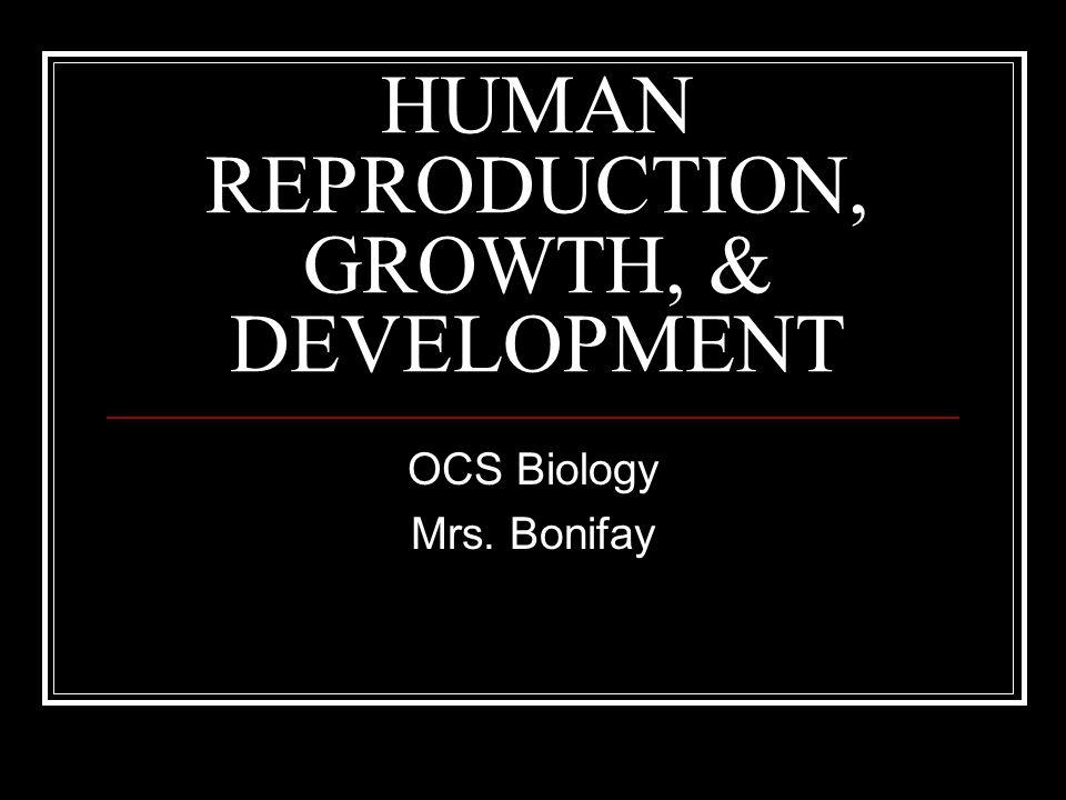 HUMAN REPRODUCTION, GROWTH, & DEVELOPMENT OCS Biology Mrs. Bonifay