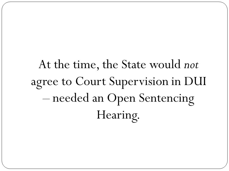 At the time, the State would not agree to Court Supervision in DUI – needed an Open Sentencing Hearing.