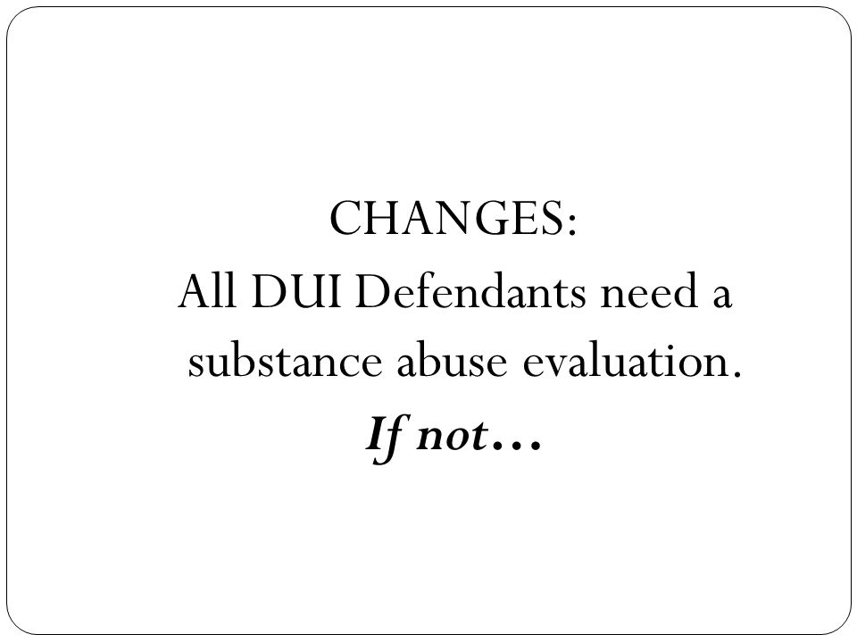 CHANGES: All DUI Defendants need a substance abuse evaluation. If not…