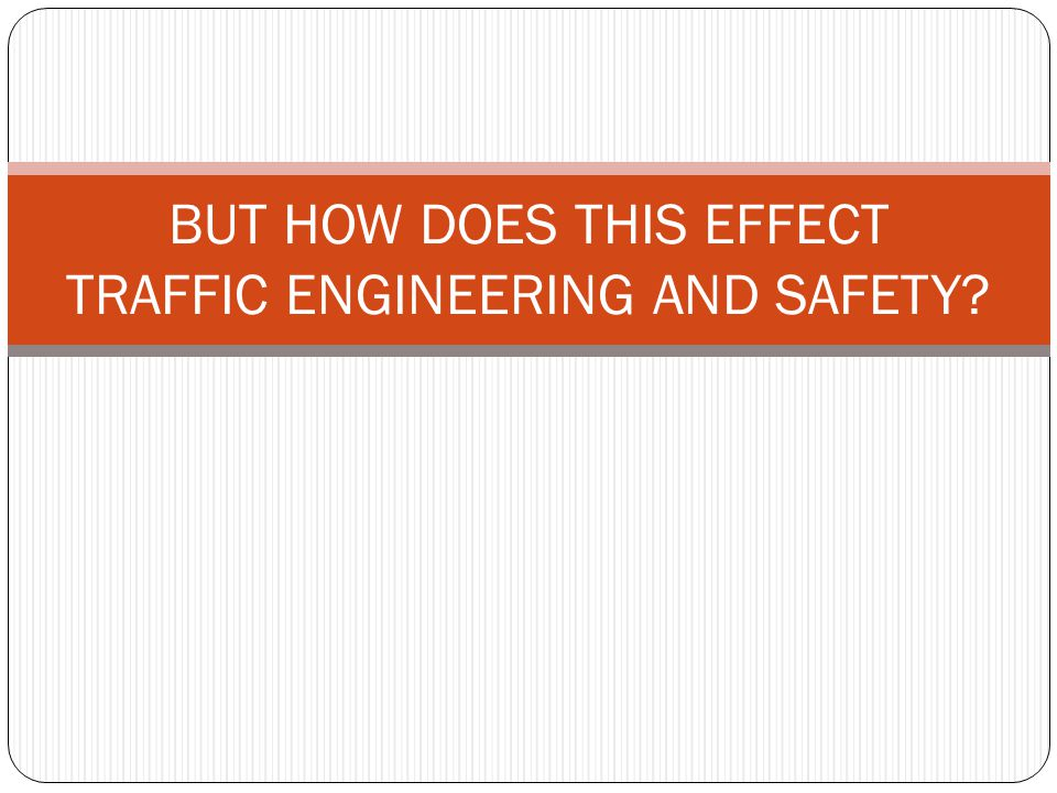 BUT HOW DOES THIS EFFECT TRAFFIC ENGINEERING AND SAFETY