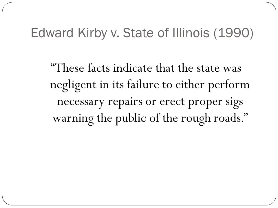 """Edward Kirby v. State of Illinois (1990) """"These facts indicate that the state was negligent in its failure to either perform necessary repairs or erec"""