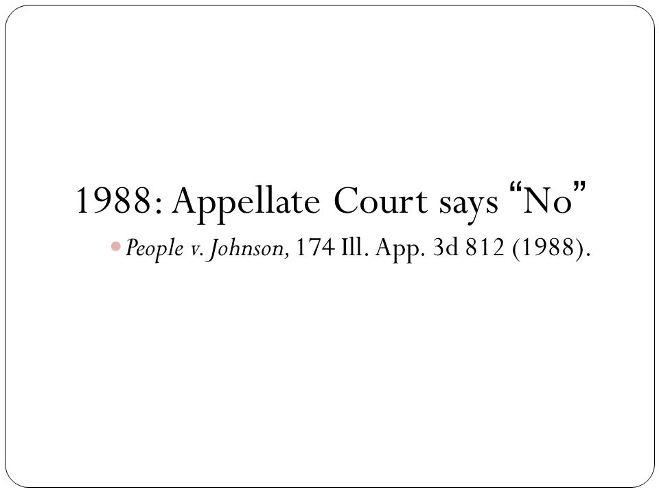 1988: Appellate Court says No People v. Johnson, 174 Ill. App. 3d 812 (1988).