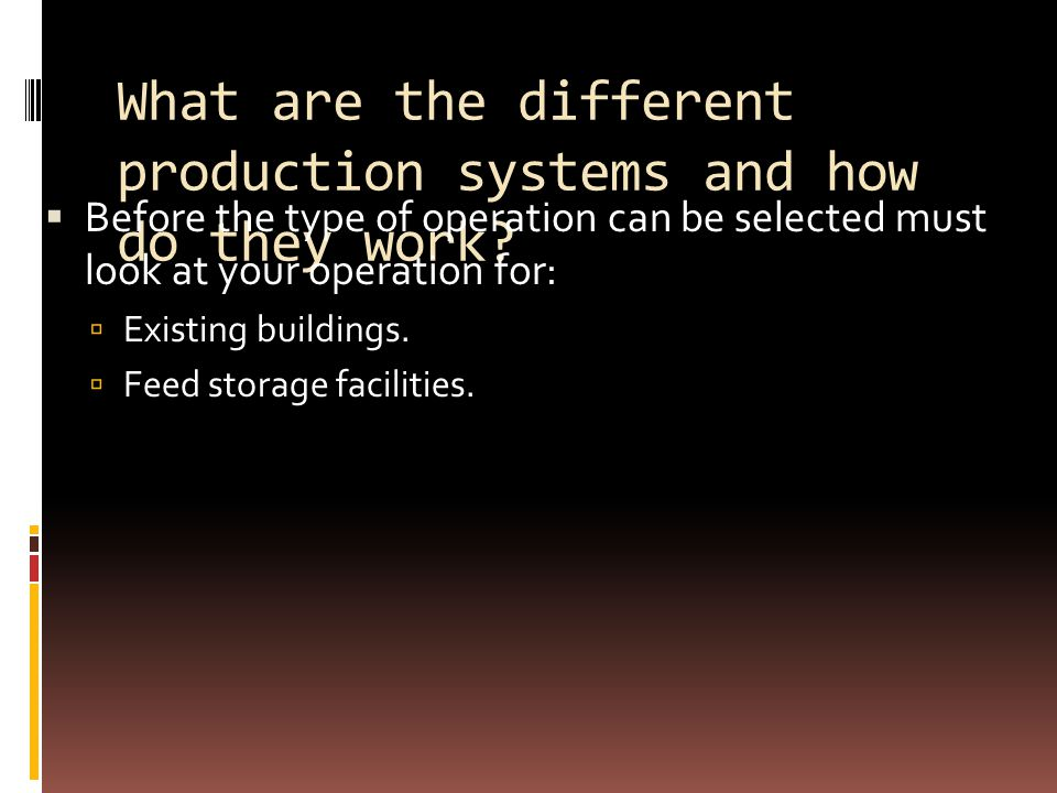 What are the different production systems and how do they work?  Before the type of operation can be selected must look at your operation for:  Exis