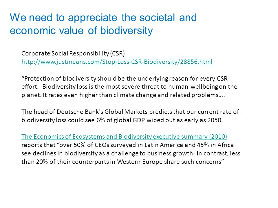 We need to appreciate the societal and economic value of biodiversity Corporate Social Responsibility (CSR) http://www.justmeans.com/Stop-Loss-CSR-Biodiversity/28856.html Protection of biodiversity should be the underlying reason for every CSR effort.