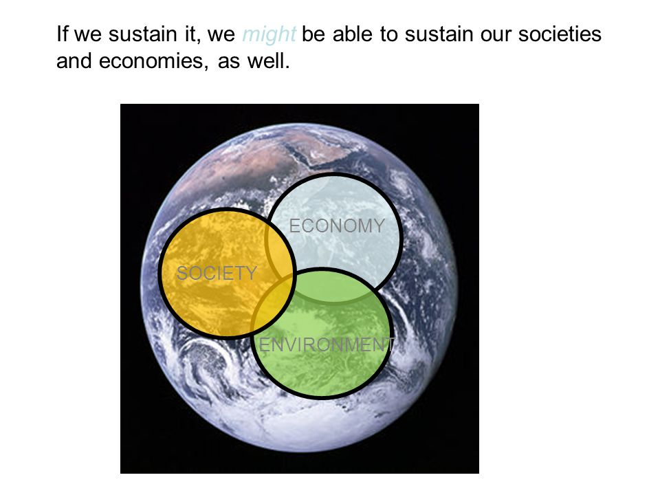 If we sustain it, we might be able to sustain our societies and economies, as well.