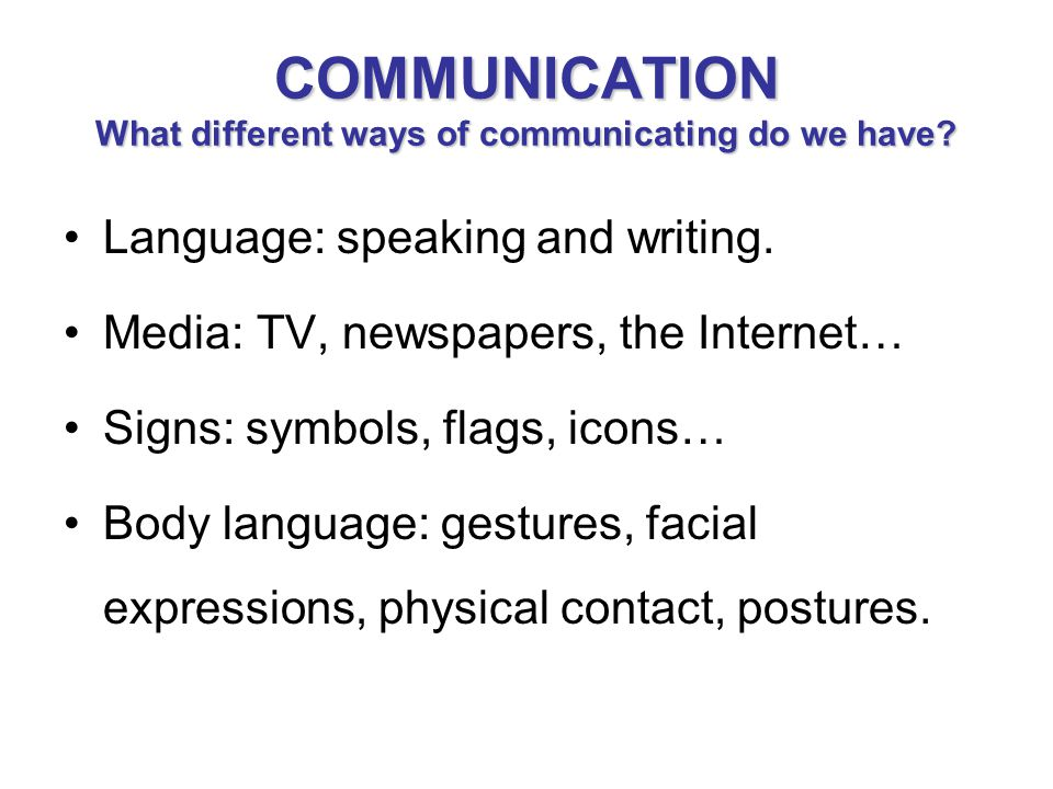 COMMUNICATION What different ways of communicating do we have? Language: speaking and writing. Media: TV, newspapers, the Internet… Signs: symbols, fl