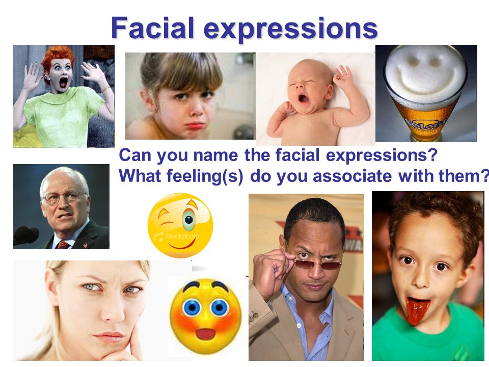 Facial expressions Can you name the facial expressions? What feeling(s) do you associate with them?