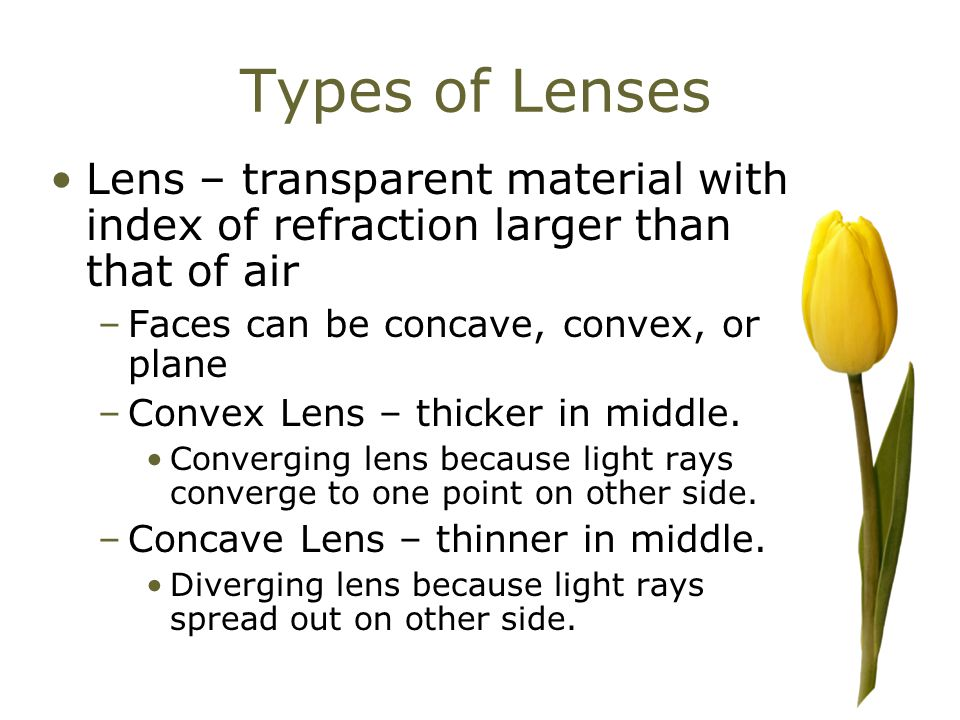 Types of Lenses Lens – transparent material with index of refraction larger than that of air –Faces can be concave, convex, or plane –Convex Lens – thicker in middle.