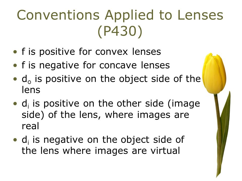 Conventions Applied to Lenses (P430) f is positive for convex lenses f is negative for concave lenses d o is positive on the object side of the lens d i is positive on the other side (image side) of the lens, where images are real d i is negative on the object side of the lens where images are virtual