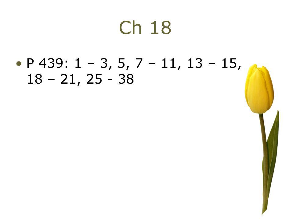 Ch 18 P 439: 1 – 3, 5, 7 – 11, 13 – 15, 18 – 21, 25 - 38