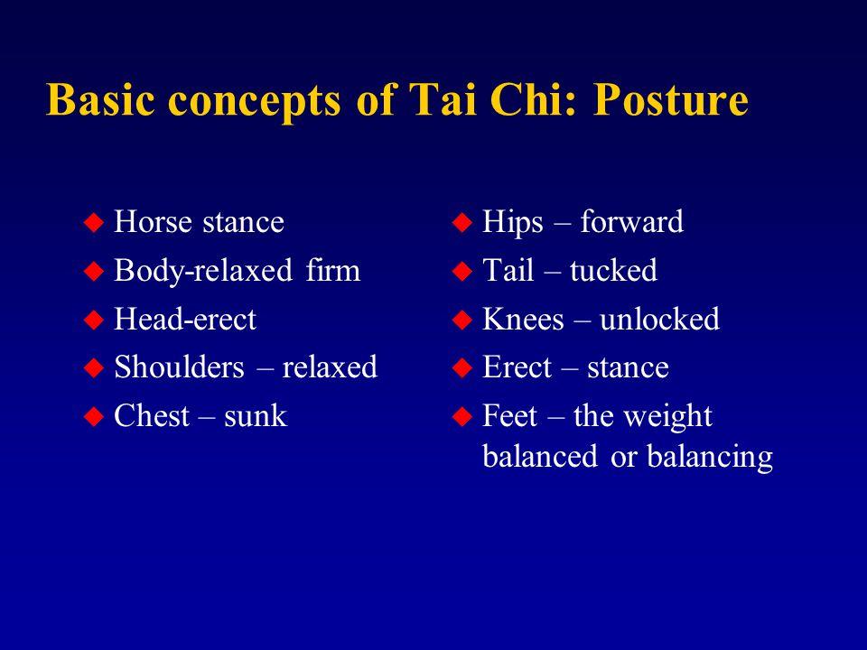Basic concepts of Tai Chi: Posture u Horse stance u Body-relaxed firm u Head-erect u Shoulders – relaxed u Chest – sunk u Hips – forward u Tail – tucked u Knees – unlocked u Erect – stance u Feet – the weight balanced or balancing