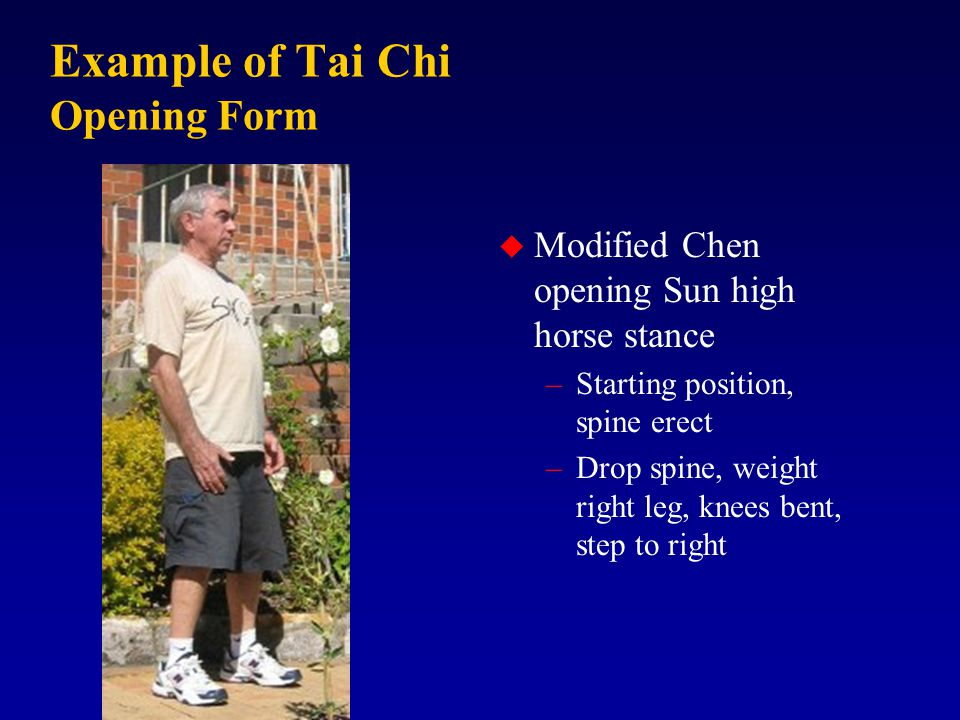 Example of Tai Chi Opening Form u Modified Chen opening Sun high horse stance –Starting position, spine erect –Drop spine, weight right leg, knees bent, step to right