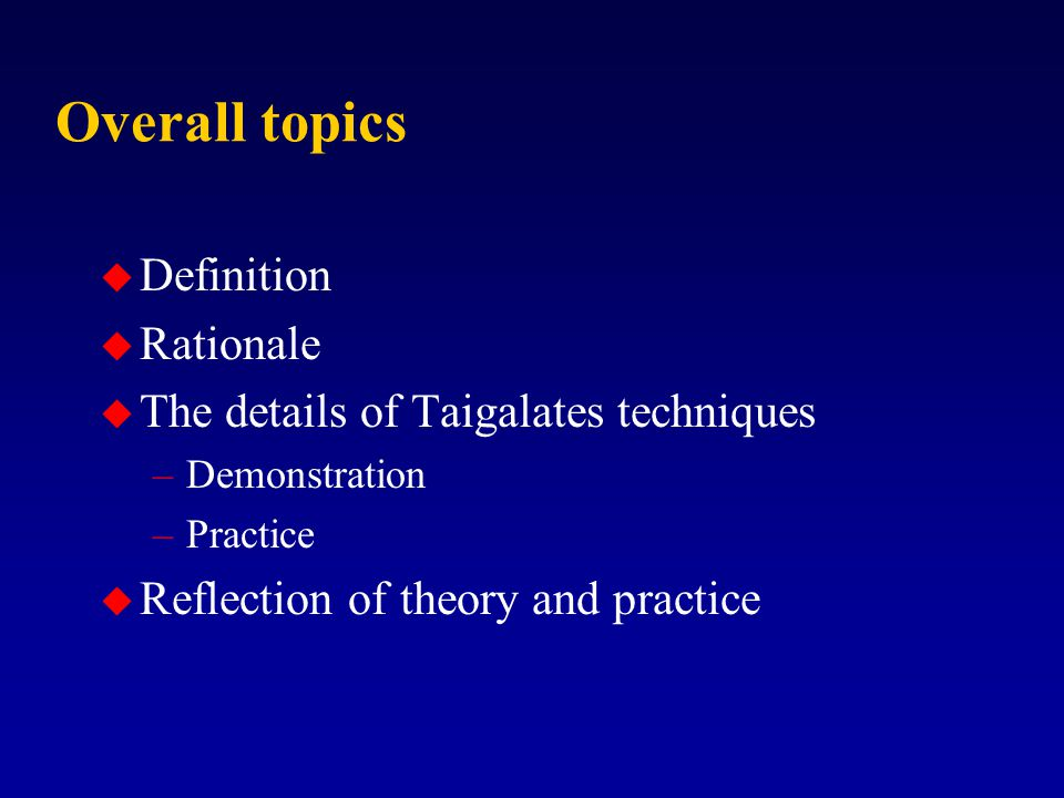 Overall topics u Definition u Rationale u The details of Taigalates techniques –Demonstration –Practice u Reflection of theory and practice