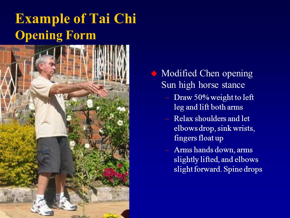 Example of Tai Chi Opening Form u Modified Chen opening Sun high horse stance –Draw 50% weight to left leg and lift both arms –Relax shoulders and let elbows drop, sink wrists, fingers float up –Arms hands down, arms slightly lifted, and elbows slight forward.