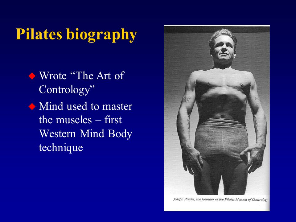 Pilates biography u Wrote The Art of Contrology u Mind used to master the muscles – first Western Mind Body technique