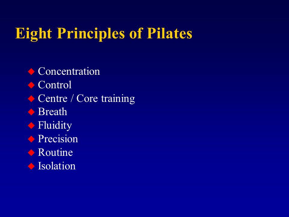 Eight Principles of Pilates u Concentration u Control u Centre / Core training u Breath u Fluidity u Precision u Routine u Isolation