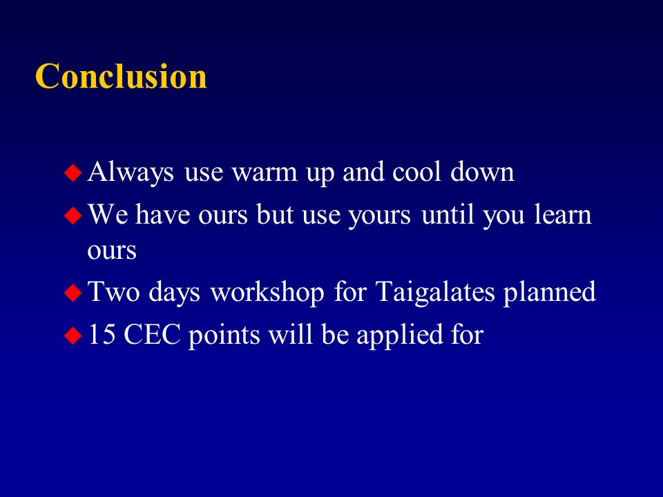 Conclusion u Always use warm up and cool down u We have ours but use yours until you learn ours u Two days workshop for Taigalates planned u 15 CEC points will be applied for