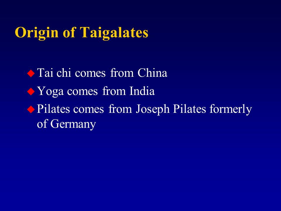 Origin of Taigalates u Tai chi comes from China u Yoga comes from India u Pilates comes from Joseph Pilates formerly of Germany