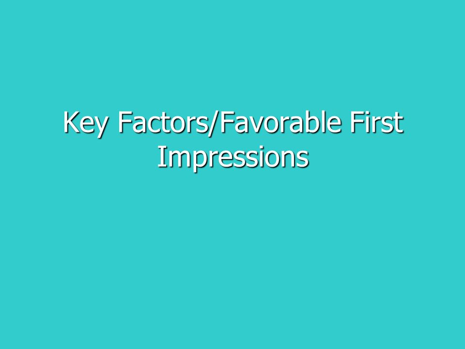 Key Factors/Favorable First Impressions