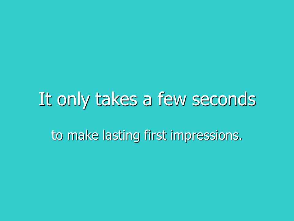 It only takes a few seconds to make lasting first impressions.