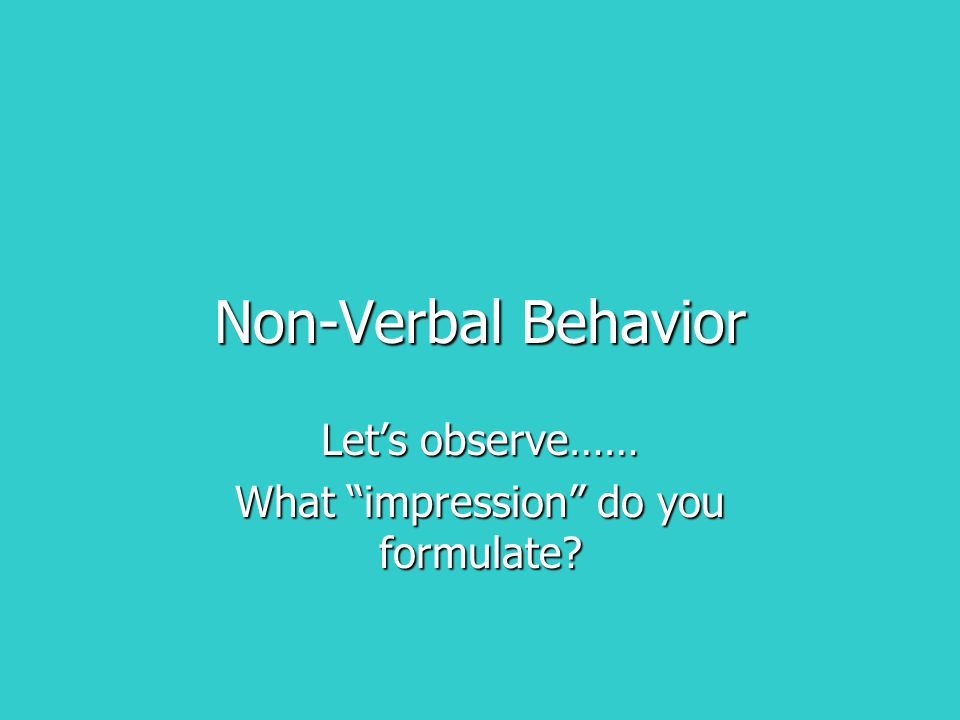 Non-Verbal Behavior Let's observe…… What impression do you formulate