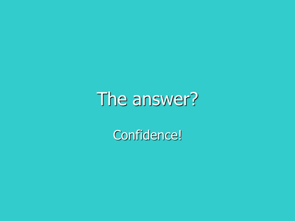 The answer? Confidence!