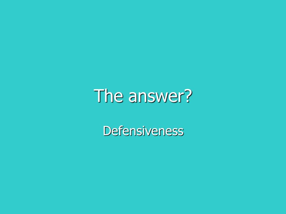 The answer? Defensiveness