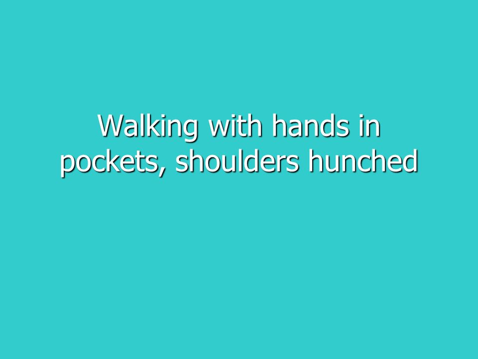 Walking with hands in pockets, shoulders hunched