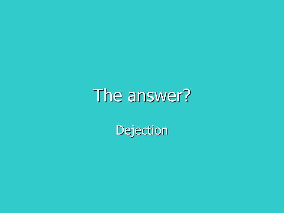 The answer? Dejection