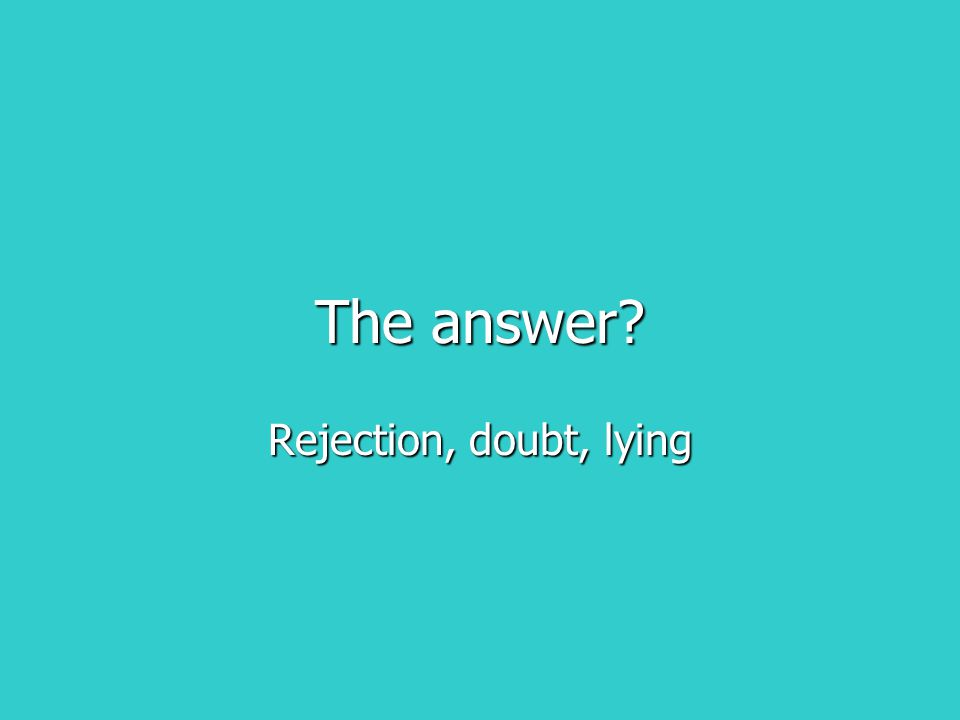 The answer? Rejection, doubt, lying