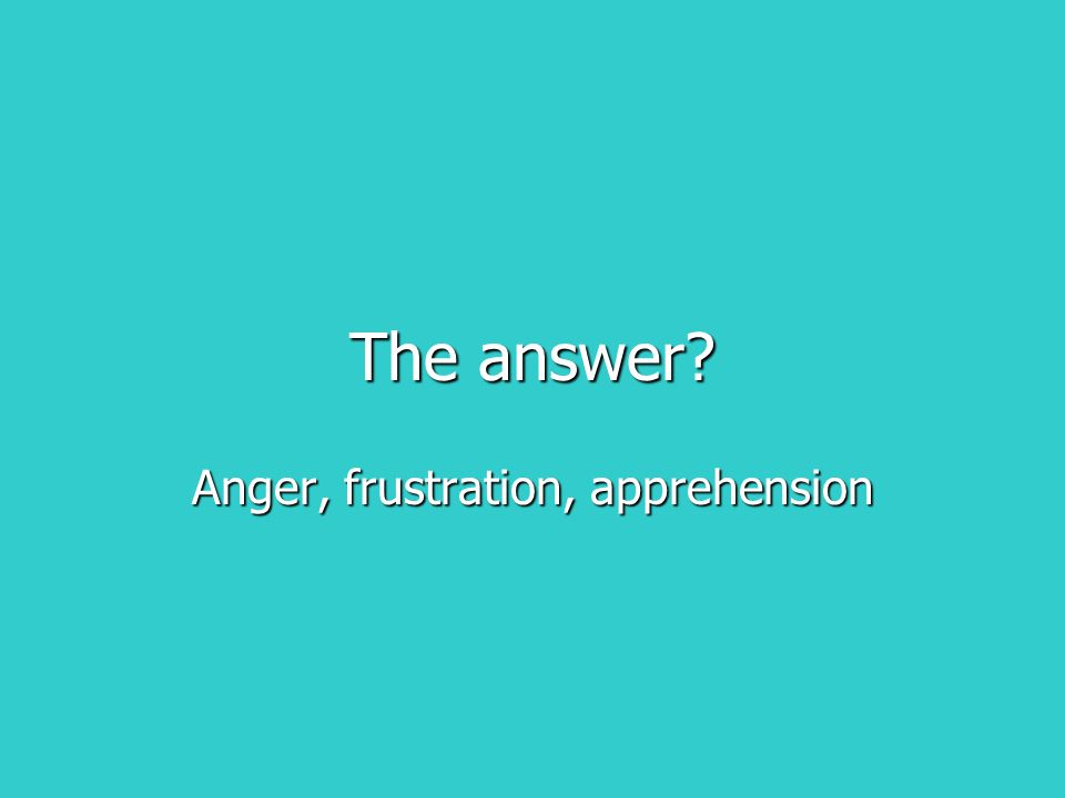The answer? Anger, frustration, apprehension