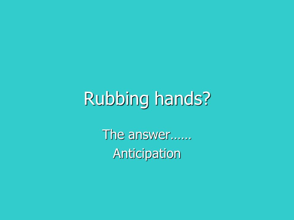 Rubbing hands? The answer…… Anticipation