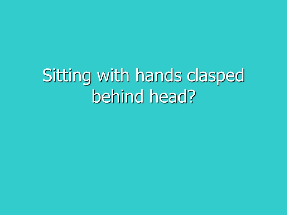 Sitting with hands clasped behind head?