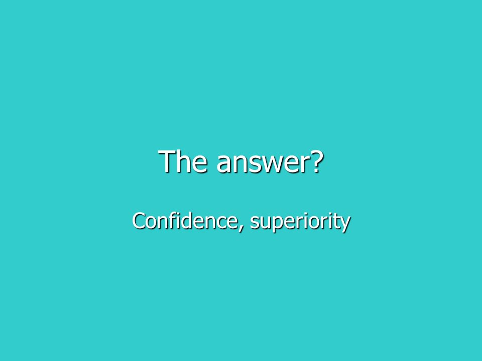 The answer? Confidence, superiority