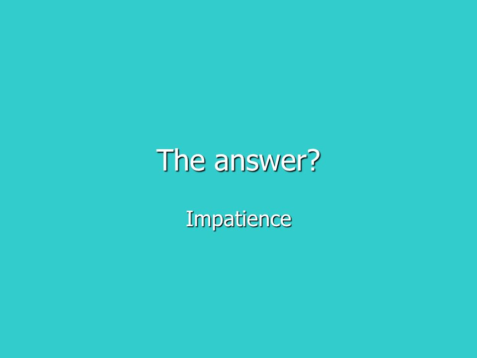 The answer? Impatience