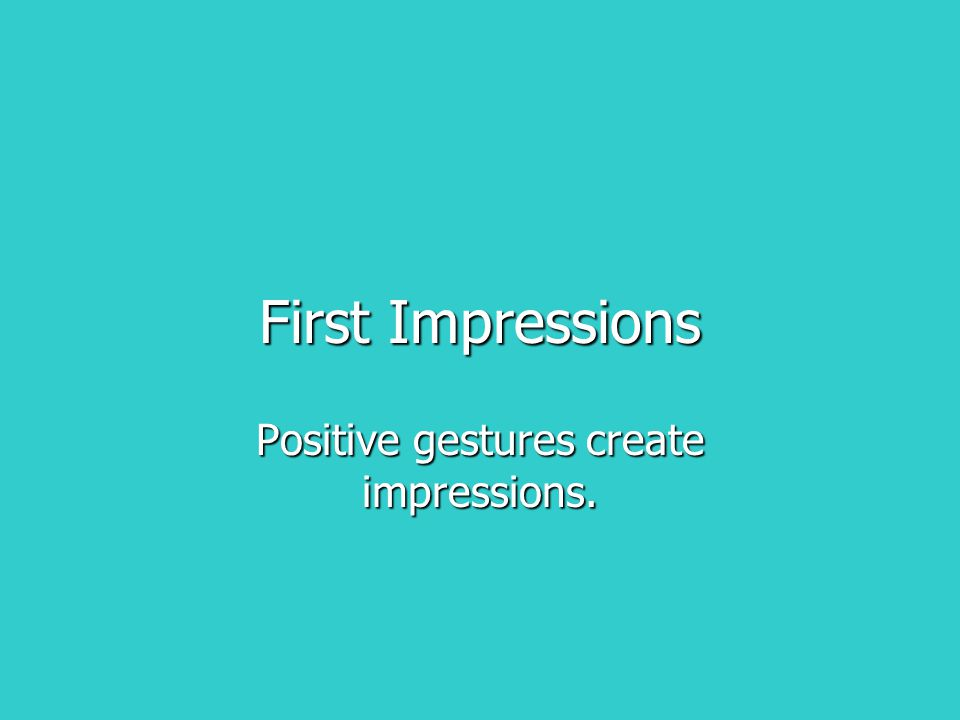 First Impressions Positive gestures create impressions.