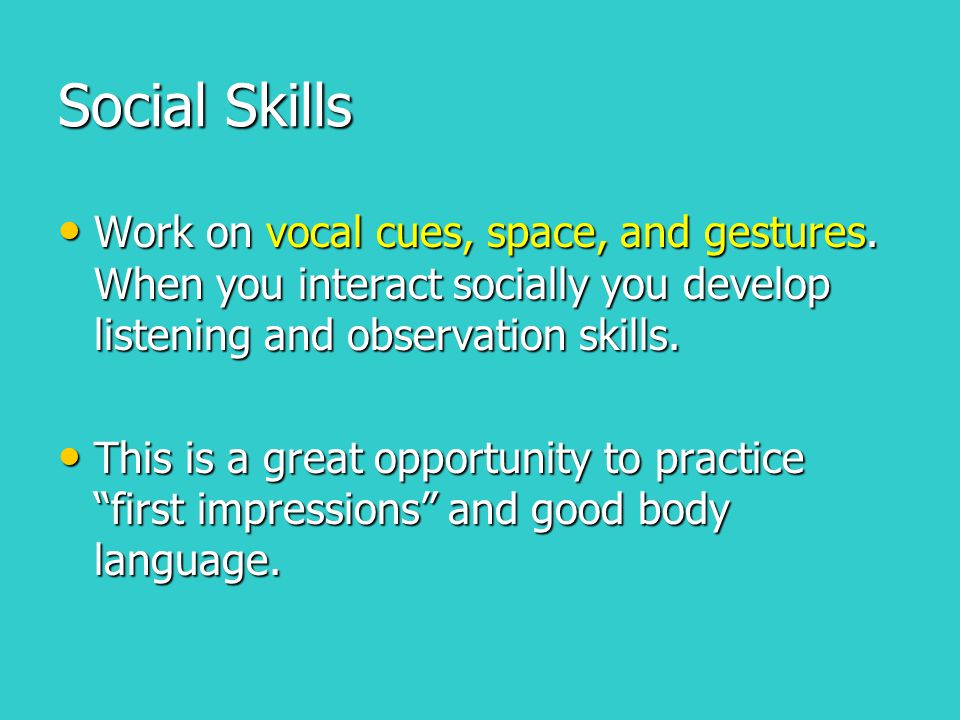 Social Skills Work on vocal cues, space, and gestures. When you interact socially you develop listening and observation skills. Work on vocal cues, sp