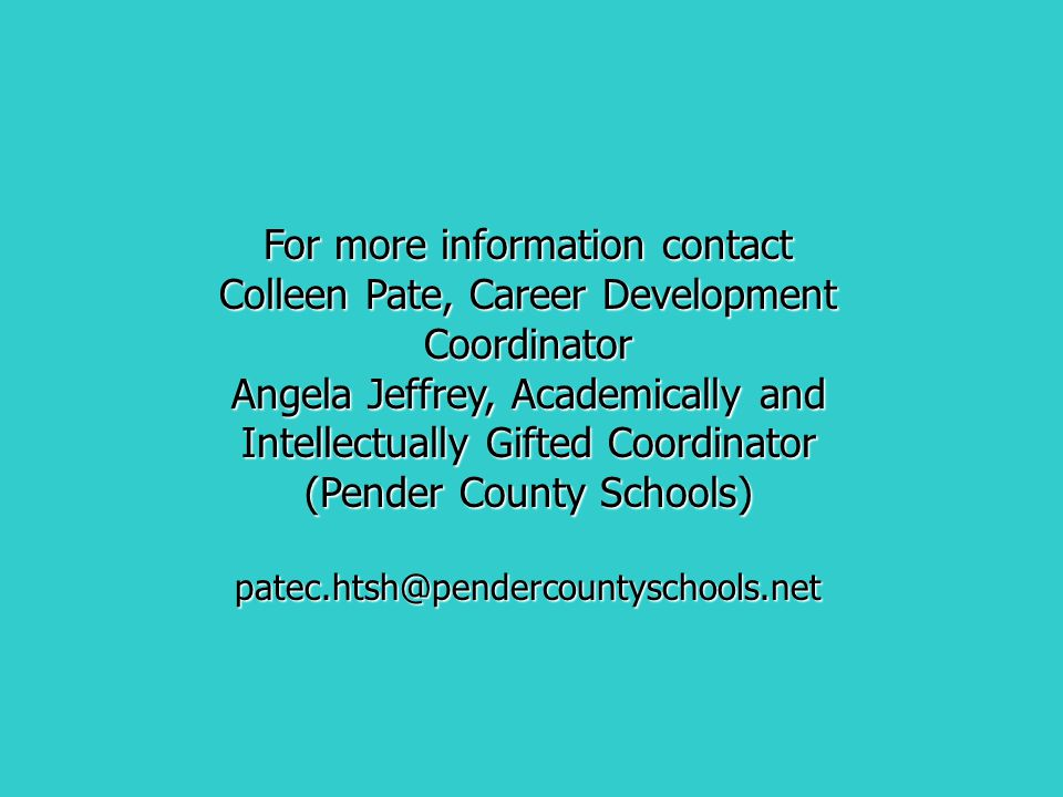For more information contact Colleen Pate, Career Development Coordinator Angela Jeffrey, Academically and Intellectually Gifted Coordinator (Pender C