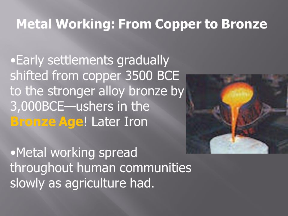 Metal Working: From Copper to Bronze Early settlements gradually shifted from copper 3500 BCE to the stronger alloy bronze by 3,000BCE—ushers in the Bronze Age.