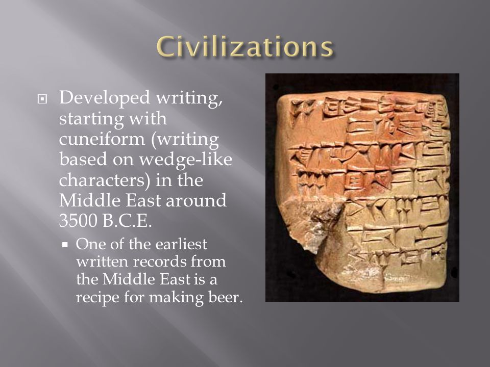 Developed writing, starting with cuneiform (writing based on wedge-like characters) in the Middle East around 3500 B.C.E.