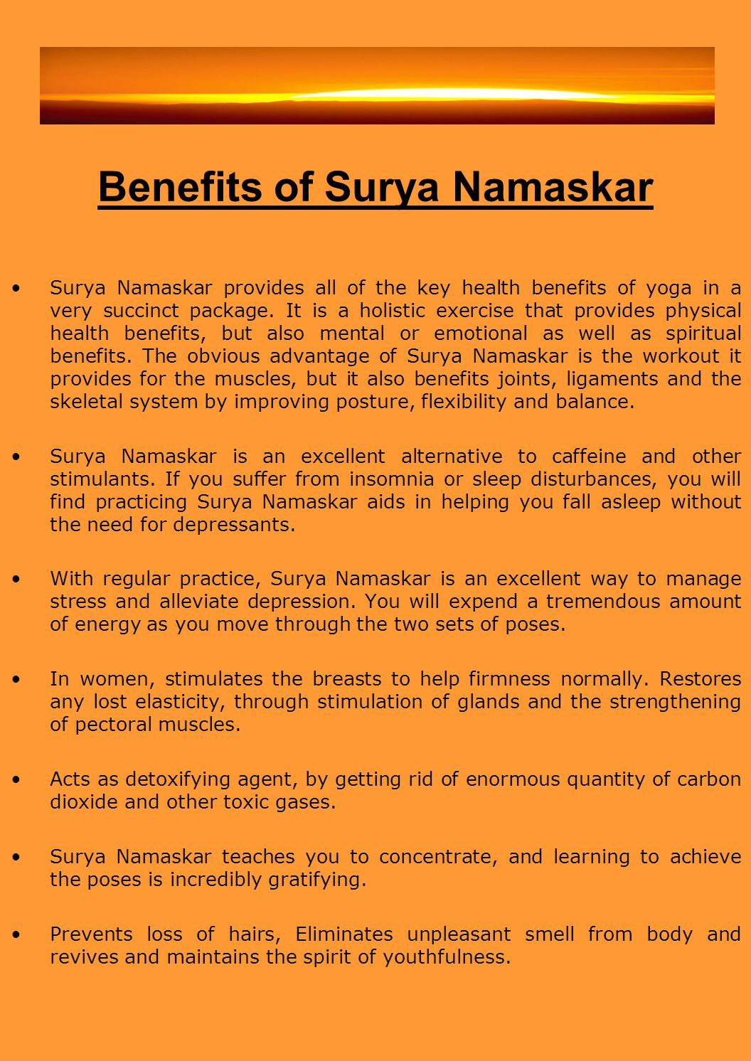 Benefits of Surya Namaskar Surya Namaskar provides all of the key health benefits of yoga in a very succinct package. It is a holistic exercise that p