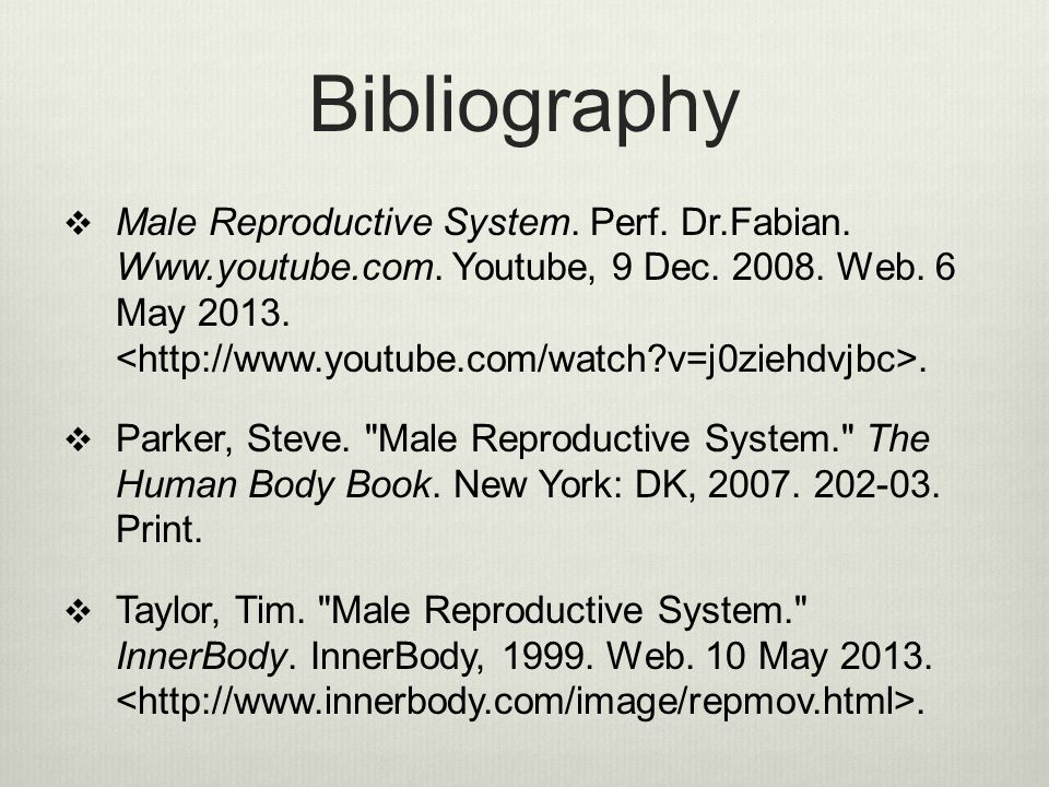 Bibliography  Male Reproductive System. Perf. Dr.Fabian. Www.youtube.com. Youtube, 9 Dec. 2008. Web. 6 May 2013..  Parker, Steve.