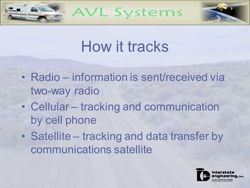 How it tracks Radio – information is sent/received via two-way radio Cellular – tracking and communication by cell phone Satellite – tracking and data transfer by communications satellite