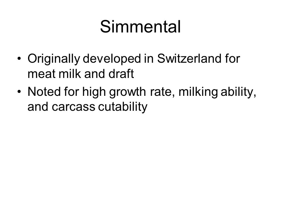 Simmental Originally developed in Switzerland for meat milk and draft Noted for high growth rate, milking ability, and carcass cutability