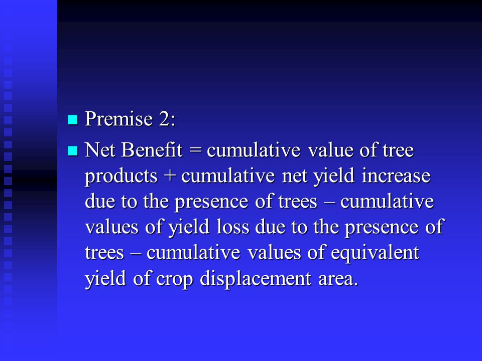 Premise 2: Premise 2: Net Benefit = cumulative value of tree products + cumulative net yield increase due to the presence of trees – cumulative values of yield loss due to the presence of trees – cumulative values of equivalent yield of crop displacement area.