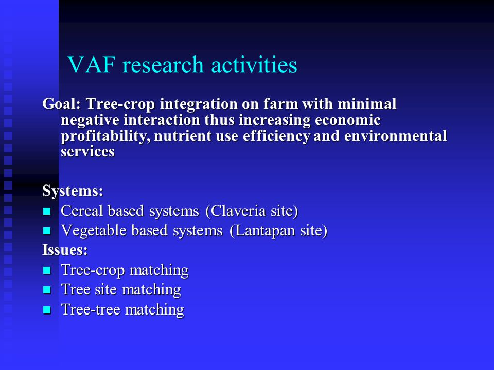 VAF research activities Goal: Tree-crop integration on farm with minimal negative interaction thus increasing economic profitability, nutrient use efficiency and environmental services Systems: Cereal based systems (Claveria site) Cereal based systems (Claveria site) Vegetable based systems (Lantapan site) Vegetable based systems (Lantapan site)Issues: Tree-crop matching Tree-crop matching Tree site matching Tree site matching Tree-tree matching Tree-tree matching