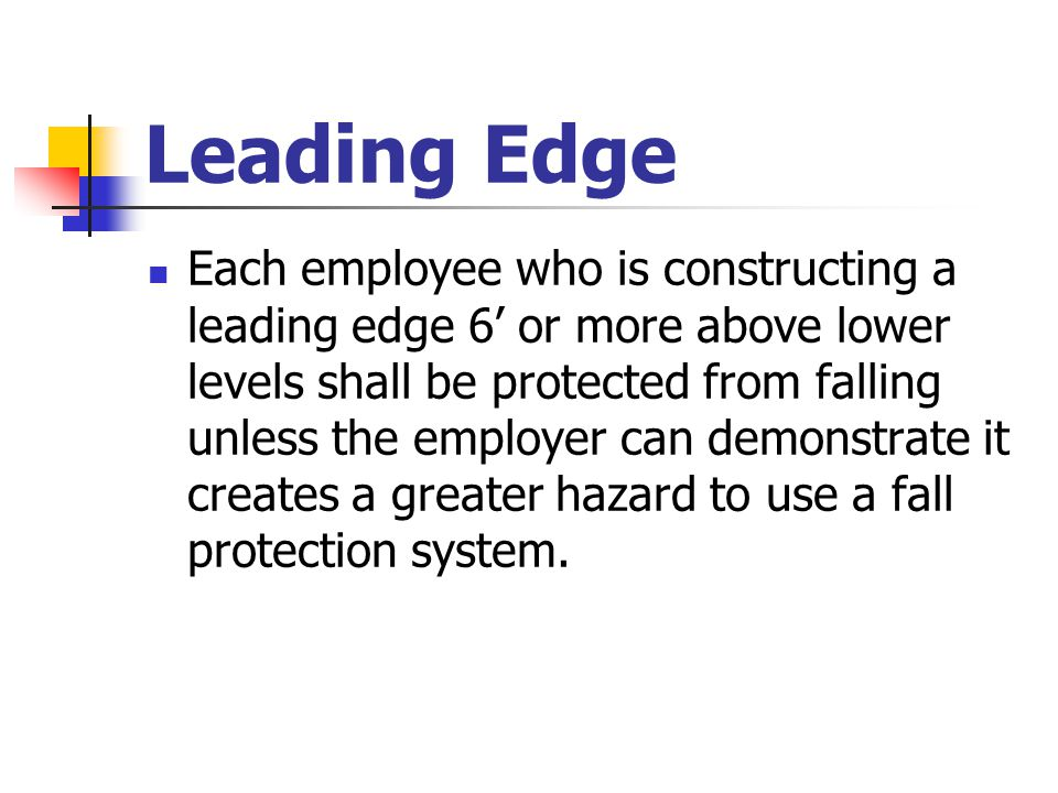Leading Edge Each employee who is constructing a leading edge 6' or more above lower levels shall be protected from falling unless the employer can de