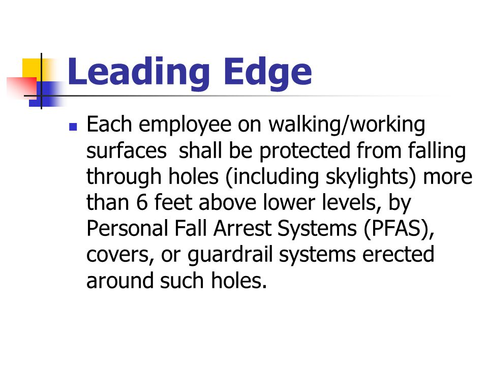 Leading Edge Each employee on walking/working surfaces shall be protected from falling through holes (including skylights) more than 6 feet above lowe